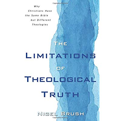 Limitations of Theological Truth, The: Why Christians Have the Same Bible but Different Theologies