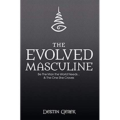 The Evolved Masculine: Be The Man The World Needs and The One She Craves