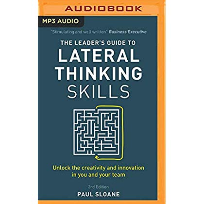 The Leader's Guide to Lateral Thinking Skills, 3rd Edition: Unlock the Creativity and Innovation in You and Your Team