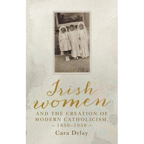 Irish women and the creation of modern Catholicism, 18501950