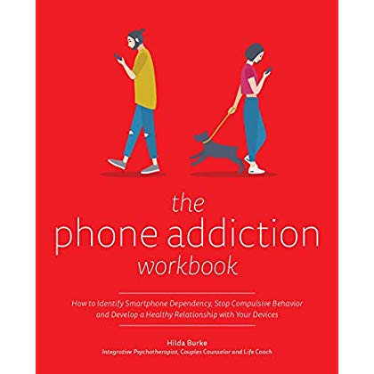 The Phone Addiction Workbook: How to Identify Smartphone Dependency, Stop Compulsive Behavior and Develop a Healthy Relationship with Your Devices