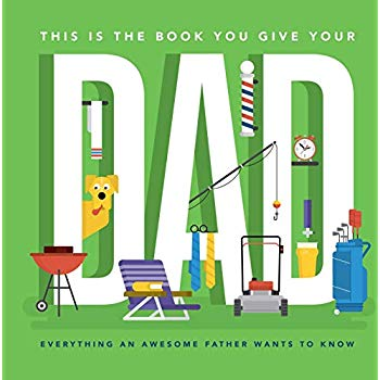 This Is the Book You Give Your Dad: Everything an Awesome Father Wants to Know