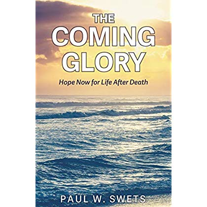 The Coming Glory: Hope Now for Life After Death